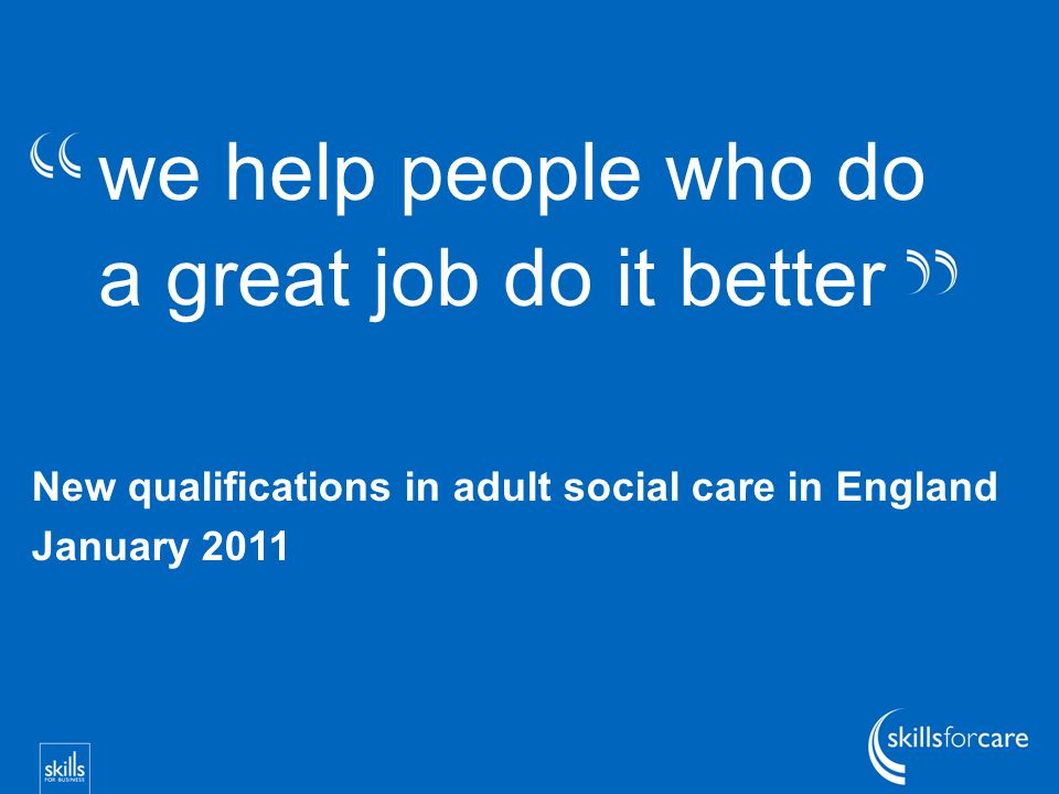 we help people who do a great job do it better New qualifications in adult social care in England January 2011