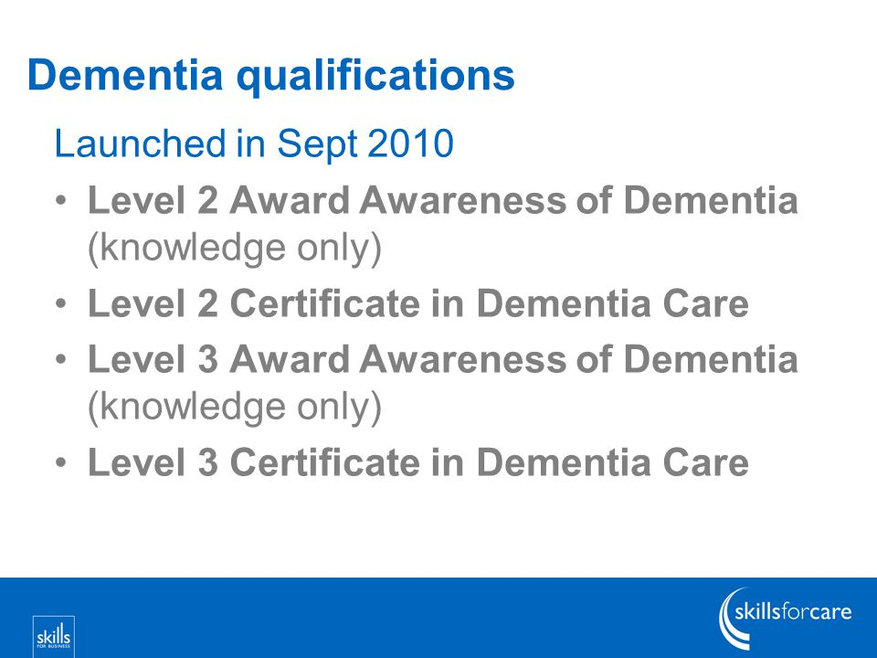 Dementia qualifications Launched in Sept 2010 Level 2 Award Awareness of Dementia (knowledge only) Level 2 Certificate in Dementia Care Level 3 Award Awareness of Dementia (knowledge only) Level 3 Certificate in Dementia Care