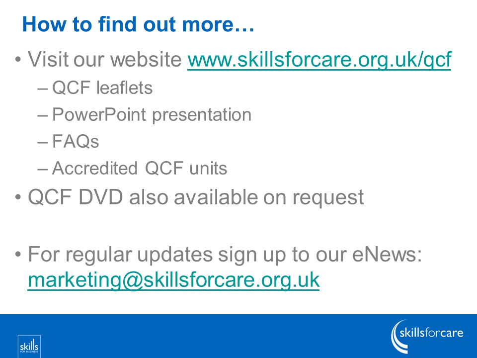 How to find out more… Visit our website www.skillsforcare.org.uk/qcfwww.skillsforcare.org.uk/qcf –QCF leaflets –PowerPoint presentation –FAQs –Accredited QCF units QCF DVD also available on request For regular updates sign up to our eNews: marketing@skillsforcare.org.uk marketing@skillsforcare.org.uk