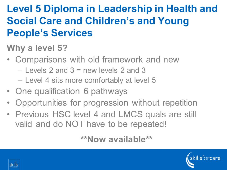 Level 5 Diploma in Leadership in Health and Social Care and Children's and Young People's Services Why a level 5.