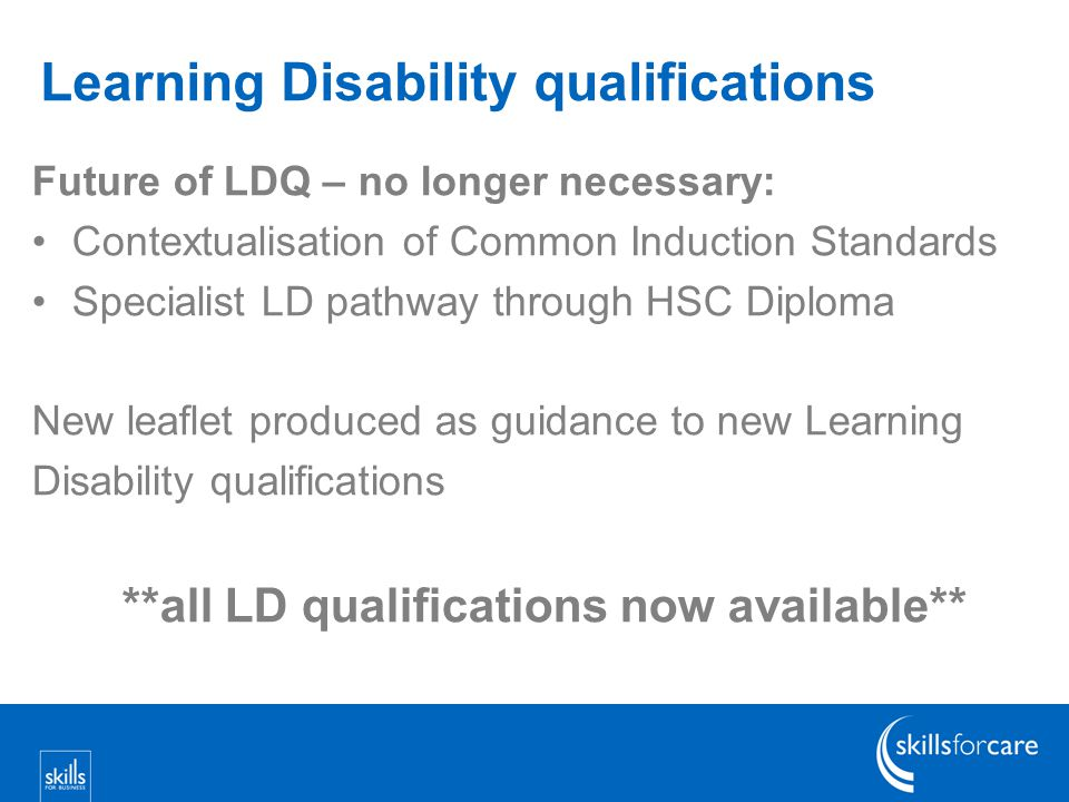 Learning Disability qualifications Future of LDQ – no longer necessary: Contextualisation of Common Induction Standards Specialist LD pathway through HSC Diploma New leaflet produced as guidance to new Learning Disability qualifications **all LD qualifications now available**