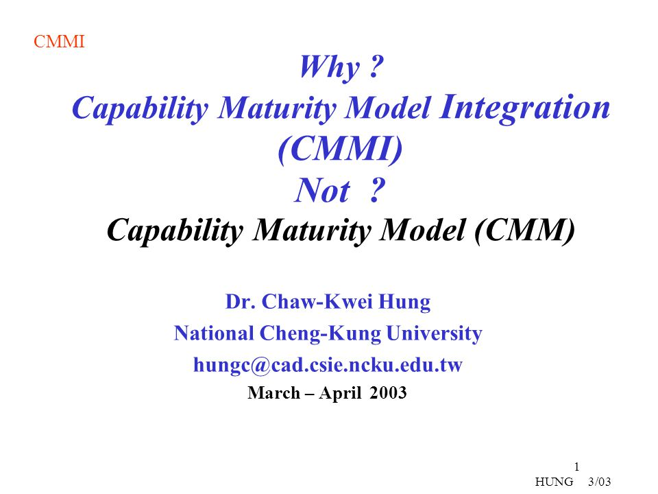 CMMI 22 HUNG 3/03 Organizational Innovation and Deployment (OPD) Causal Analysis and Resolution (CAR) 5 Optimizing Continuous Process Improvement 4 Quantitatively Managed Quantitative Management Organizational Process Performance (OPP) Quantitative Project Management (QPM) (QPM)(QPM) 3 Defined Process Standardization Requirements Development (RD) Technical Solution (TS) Product Integration (PI) Verification (VER) Validation (VAL) Organizational Process Focus (OPF) Organizational Process Definition (OPD) Organizational Training (OT) Integrated Project Management(IPPD) Risk Management (RSKM) Integrated Teaming (IT) Decision Analysis and Resolution (DAR) Organizational Environment for Integration (OEI) 2 Managed Basic Project Management Requirements Management (REQM) Project Planning (PP) Project Monitoring and Control Supplier Agreement Management (SAM) Measurement and Analysis (M&A) Process and Product Quality Assurance (PPQ) Configuration Managemen (CM)t 1 Initial Staged Organization of PAsLevel Focus CMMI Maturity Levels