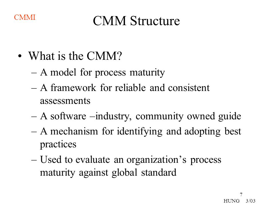 CMMI 8 HUNG 3/03 CMM Structure Maturity Levels –There are five maturity levels –Well-defined evolutionary plateaus on a path to becoming a mature software Organization –Each level is a layer in the foundation for continuous process improvement –Achieving each level establishes a different component of the software process