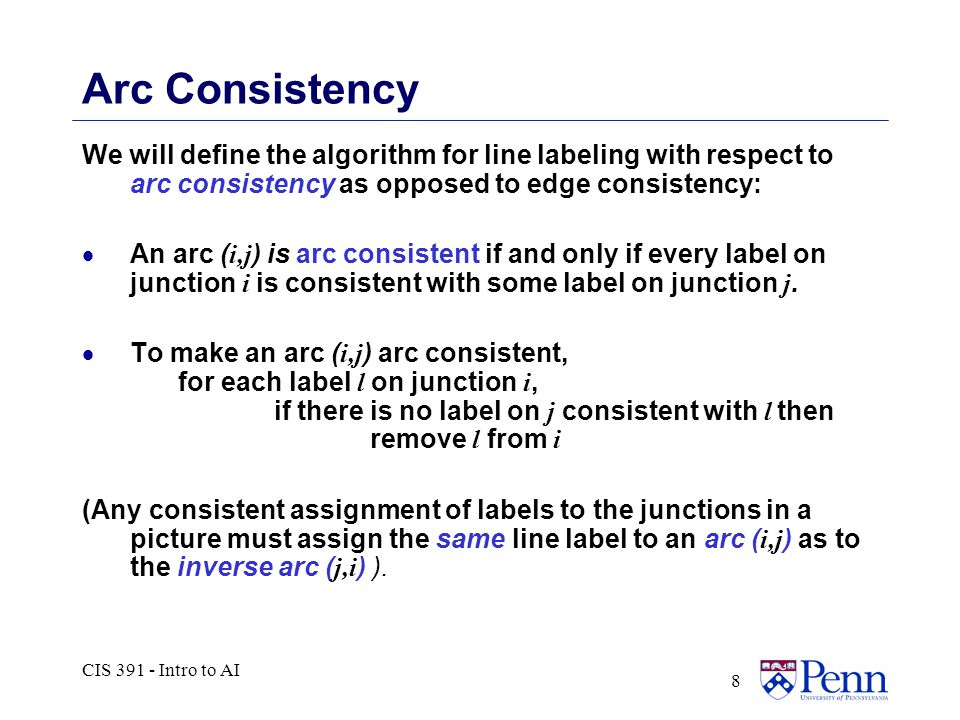 CIS 391 - Intro to AI 8 Arc Consistency We will define the algorithm for line labeling with respect to arc consistency as opposed to edge consistency:  An arc ( i,j ) is arc consistent if and only if every label on junction i is consistent with some label on junction j.