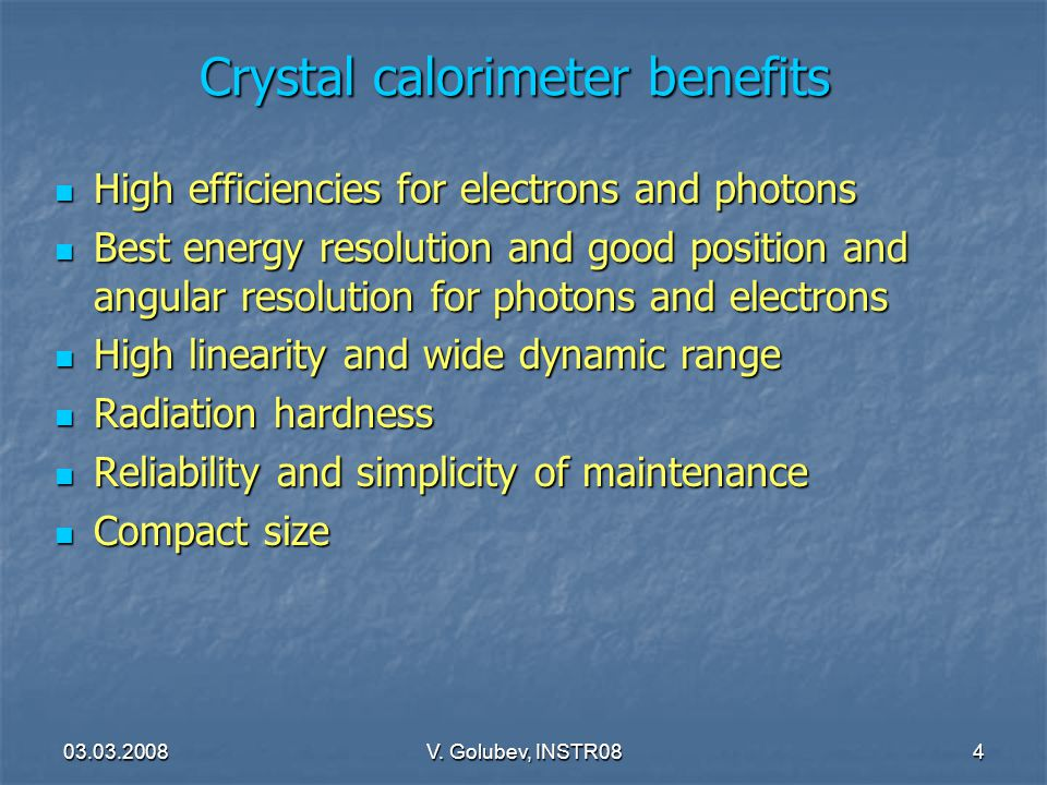 03.03.2008V. Golubev, INSTR084 Crystal calorimeter benefits High efficiencies for electrons and photons High efficiencies for electrons and photons Be