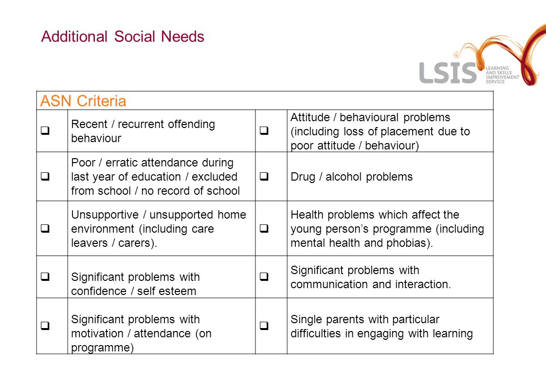 ASN Criteria  Recent / recurrent offending behaviour  Attitude / behavioural problems (including loss of placement due to poor attitude / behaviour)  Poor / erratic attendance during last year of education / excluded from school / no record of school  Drug / alcohol problems  Unsupportive / unsupported home environment (including care leavers / carers).
