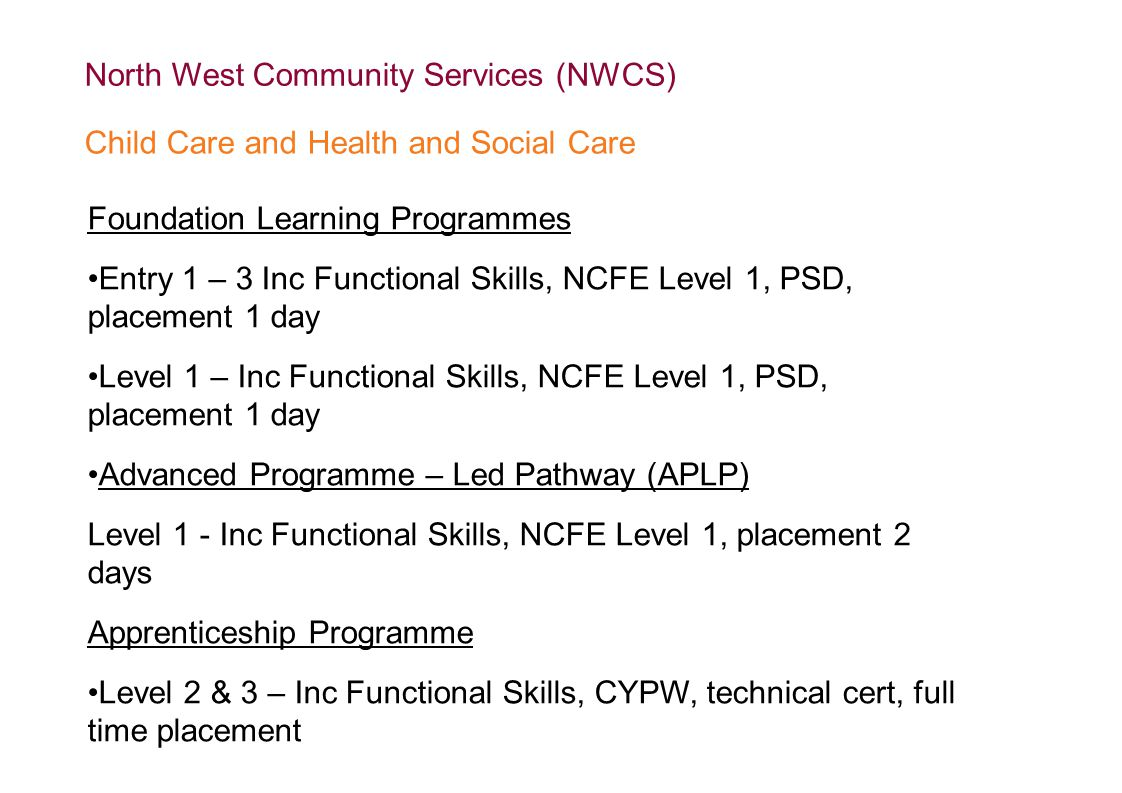 Foundation Learning Programmes Entry 1 – 3 Inc Functional Skills, NCFE Level 1, PSD, placement 1 day Level 1 – Inc Functional Skills, NCFE Level 1, PSD, placement 1 day Advanced Programme – Led Pathway (APLP) Level 1 - Inc Functional Skills, NCFE Level 1, placement 2 days Apprenticeship Programme Level 2 & 3 – Inc Functional Skills, CYPW, technical cert, full time placement North West Community Services (NWCS) Child Care and Health and Social Care