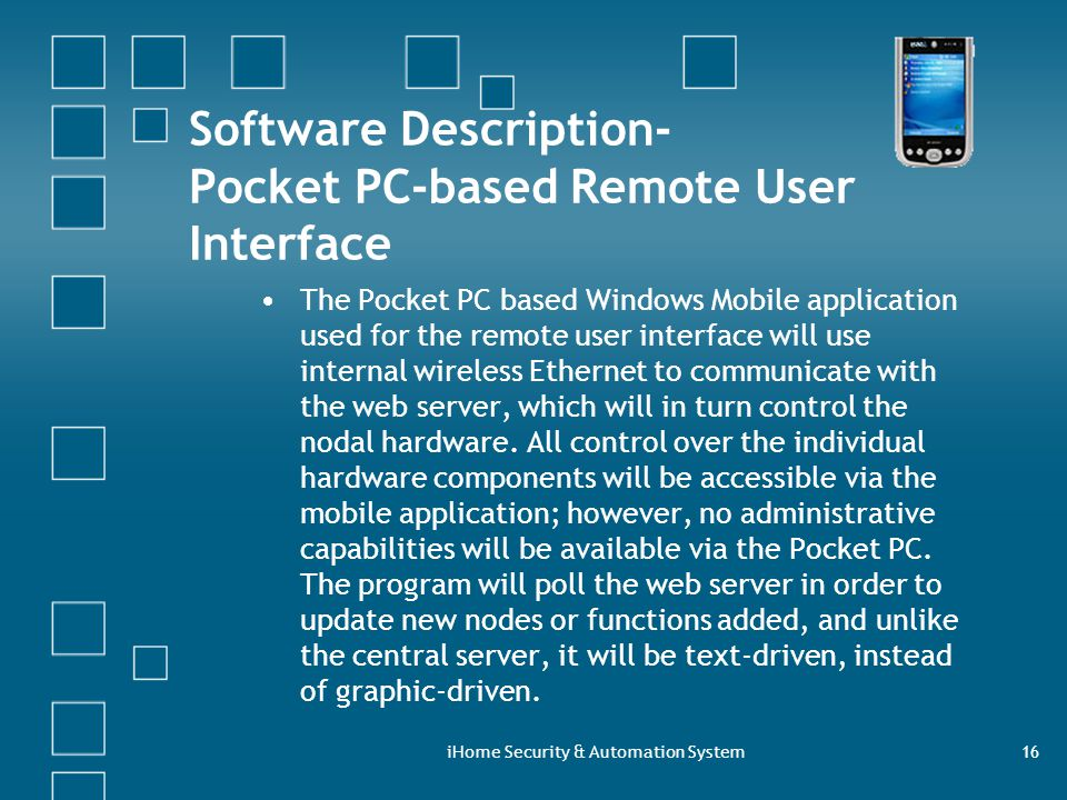 iHome Security & Automation System16 Software Description- Pocket PC-based Remote User Interface The Pocket PC based Windows Mobile application used for the remote user interface will use internal wireless Ethernet to communicate with the web server, which will in turn control the nodal hardware.