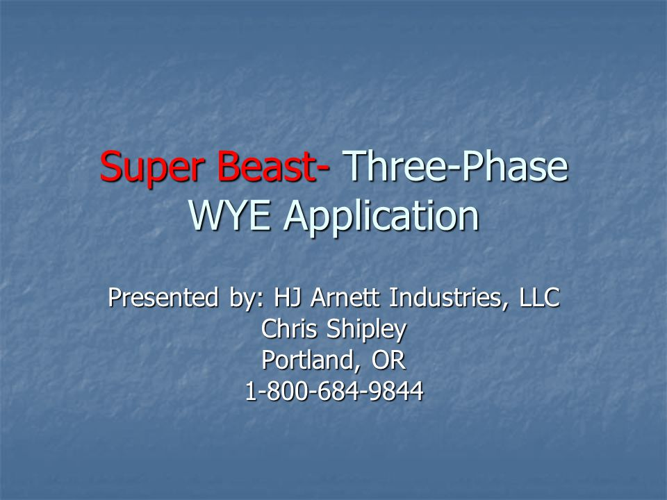 Super Beast- Three-Phase WYE Application Presented by: HJ Arnett Industries, LLC Chris Shipley Portland, OR 1-800-684-9844