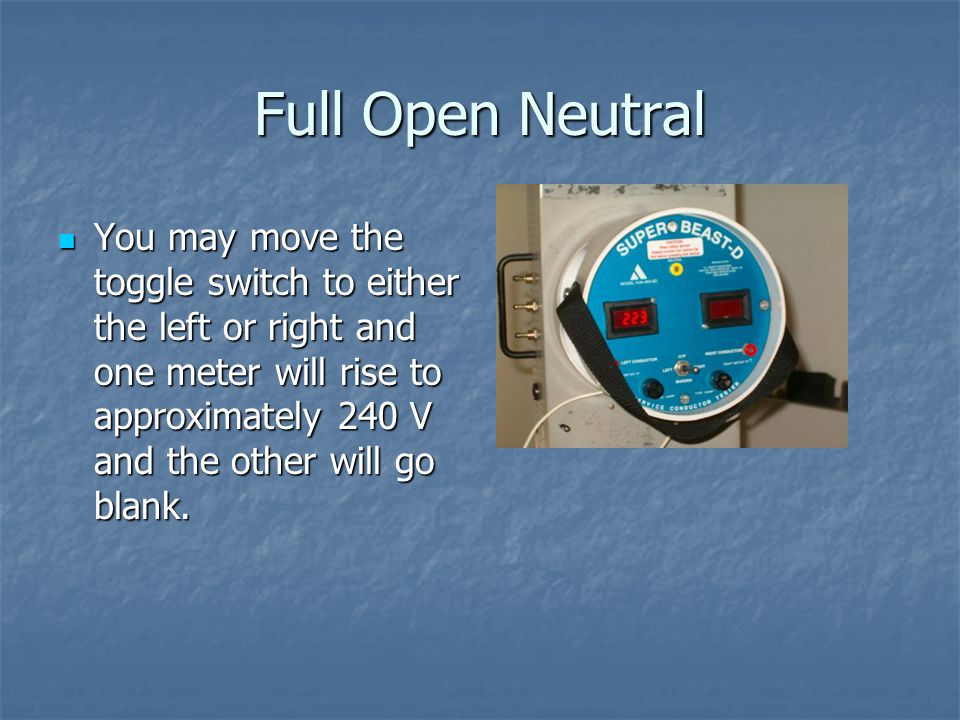 Full Open Neutral You may move the toggle switch to either the left or right and one meter will rise to approximately 240 V and the other will go blan