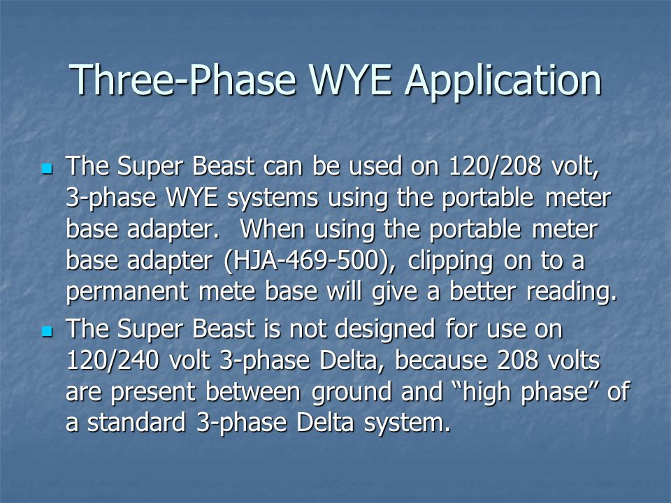 Three-Phase WYE Application The Super Beast can be used on 120/208 volt, 3-phase WYE systems using the portable meter base adapter. When using the por