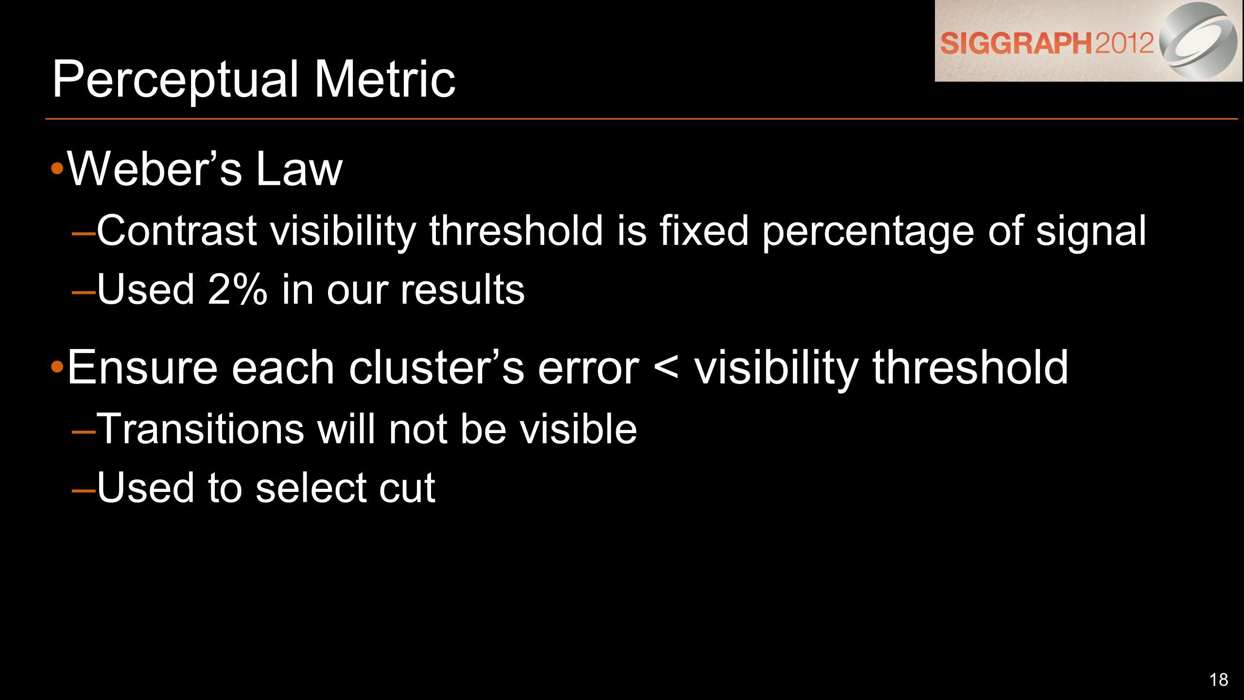 18 Perceptual Metric Weber's Law –Contrast visibility threshold is fixed percentage of signal –Used 2% in our results Ensure each cluster's error < visibility threshold –Transitions will not be visible –Used to select cut