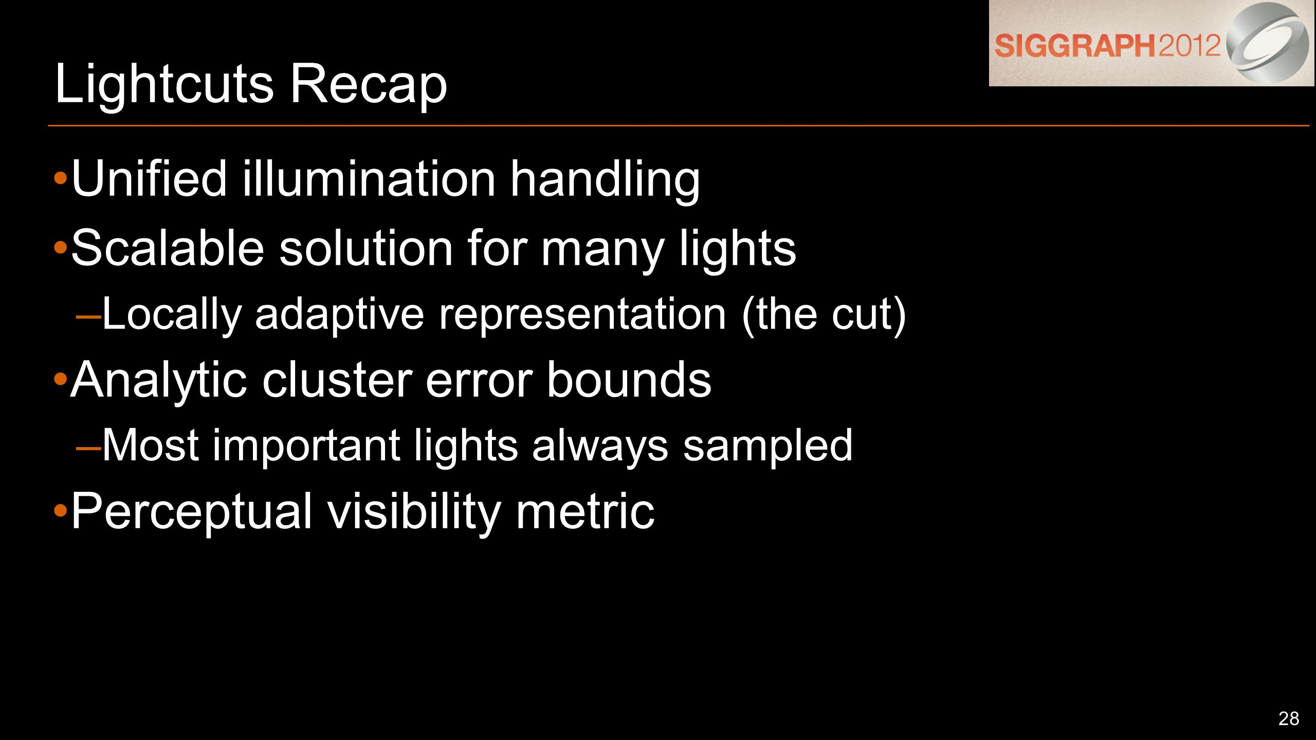 28 Lightcuts Recap Unified illumination handling Scalable solution for many lights –Locally adaptive representation (the cut) Analytic cluster error bounds –Most important lights always sampled Perceptual visibility metric
