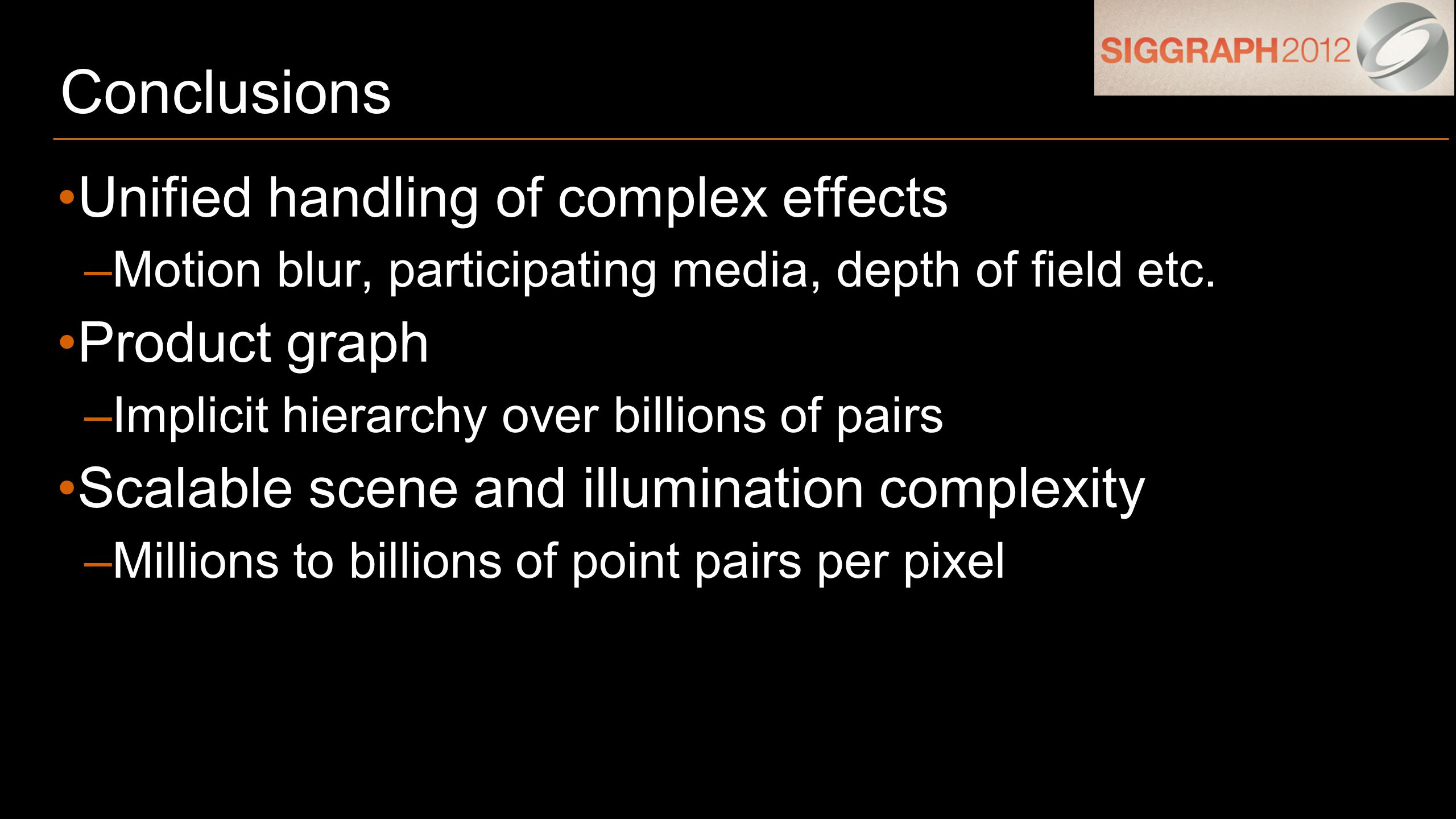 Conclusions Unified handling of complex effects –Motion blur, participating media, depth of field etc.