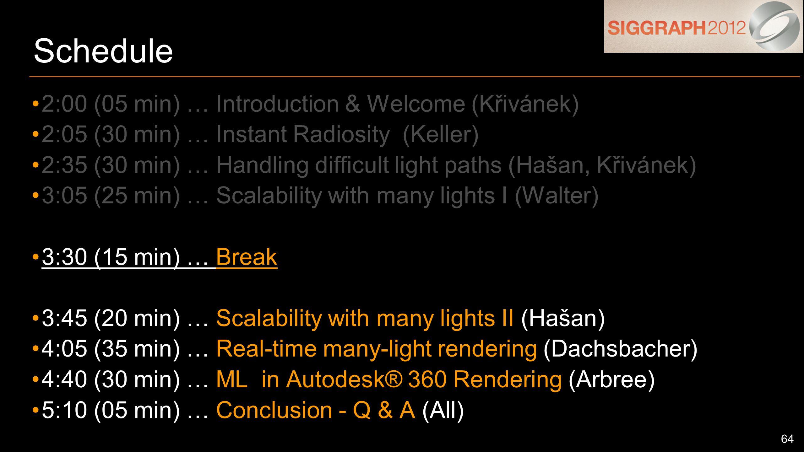64 Schedule 2:00 (05 min) … Introduction & Welcome (Křivánek) 2:05 (30 min) … Instant Radiosity (Keller) 2:35 (30 min) … Handling difficult light paths (Hašan, Křivánek) 3:05 (25 min) … Scalability with many lights I (Walter) 3:30 (15 min) … Break 3:45 (20 min) … Scalability with many lights II (Hašan) 4:05 (35 min) … Real-time many-light rendering (Dachsbacher) 4:40 (30 min) … ML in Autodesk® 360 Rendering (Arbree) 5:10 (05 min) … Conclusion - Q & A (All)
