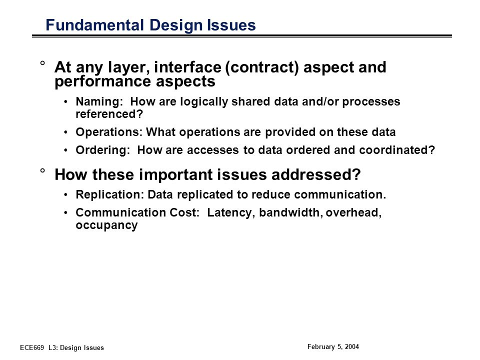 ECE669 L3: Design Issues February 5, 2004 Fundamental Design Issues °At any layer, interface (contract) aspect and performance aspects Naming: How are logically shared data and/or processes referenced.