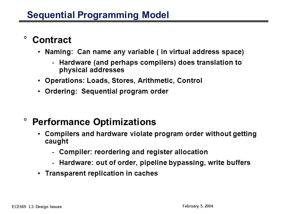 ECE669 L3: Design Issues February 5, 2004 Sequential Programming Model °Contract Naming: Can name any variable ( in virtual address space) -Hardware (and perhaps compilers) does translation to physical addresses Operations: Loads, Stores, Arithmetic, Control Ordering: Sequential program order °Performance Optimizations Compilers and hardware violate program order without getting caught -Compiler: reordering and register allocation -Hardware: out of order, pipeline bypassing, write buffers Transparent replication in caches