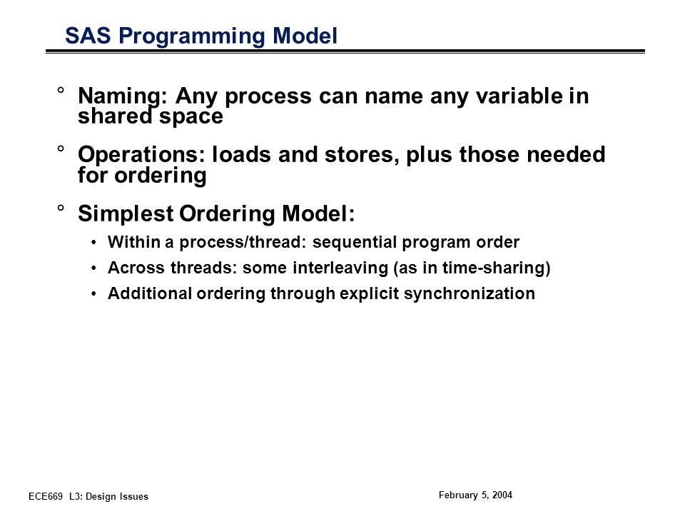 ECE669 L3: Design Issues February 5, 2004 SAS Programming Model °Naming: Any process can name any variable in shared space °Operations: loads and stores, plus those needed for ordering °Simplest Ordering Model: Within a process/thread: sequential program order Across threads: some interleaving (as in time-sharing) Additional ordering through explicit synchronization