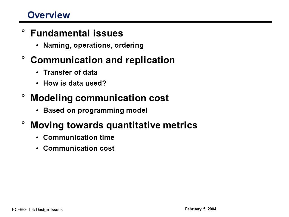 ECE669 L3: Design Issues February 5, 2004 Overview °Fundamental issues Naming, operations, ordering °Communication and replication Transfer of data How is data used.