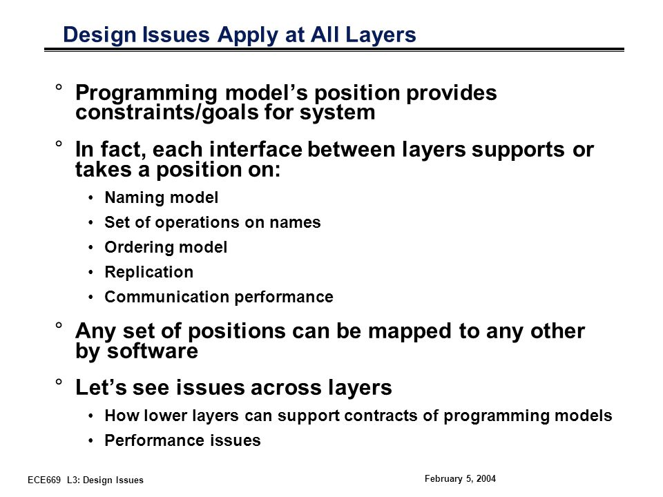 ECE669 L3: Design Issues February 5, 2004 Design Issues Apply at All Layers °Programming model's position provides constraints/goals for system °In fact, each interface between layers supports or takes a position on: Naming model Set of operations on names Ordering model Replication Communication performance °Any set of positions can be mapped to any other by software °Let's see issues across layers How lower layers can support contracts of programming models Performance issues