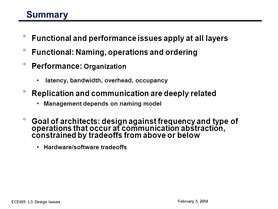 ECE669 L3: Design Issues February 5, 2004 Summary °Functional and performance issues apply at all layers °Functional: Naming, operations and ordering °Performance: Organization latency, bandwidth, overhead, occupancy °Replication and communication are deeply related Management depends on naming model °Goal of architects: design against frequency and type of operations that occur at communication abstraction, constrained by tradeoffs from above or below Hardware/software tradeoffs