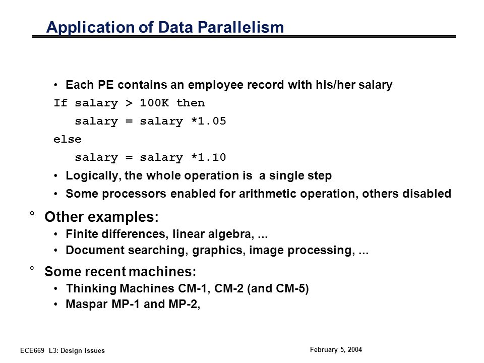 ECE669 L3: Design Issues February 5, 2004 Application of Data Parallelism Each PE contains an employee record with his/her salary If salary > 100K then salary = salary *1.05 else salary = salary *1.10 Logically, the whole operation is a single step Some processors enabled for arithmetic operation, others disabled °Other examples: Finite differences, linear algebra,...
