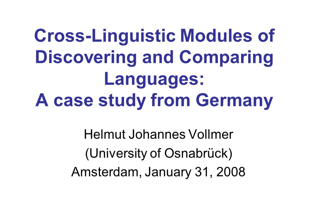 Cross-Linguistic Modules of Discovering and Comparing Languages: A case study from Germany Helmut Johannes Vollmer (University of Osnabrück) Amsterdam, January 31, 2008