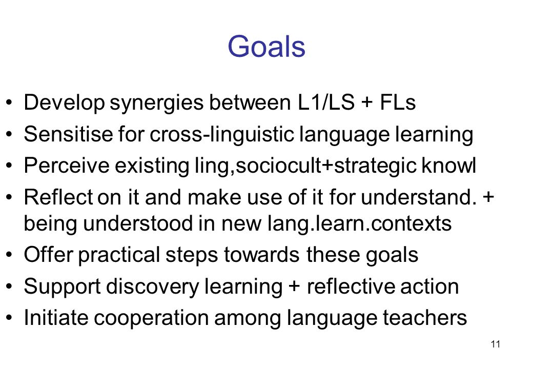 11 Goals Develop synergies between L1/LS + FLs Sensitise for cross-linguistic language learning Perceive existing ling,sociocult+strategic knowl Refle