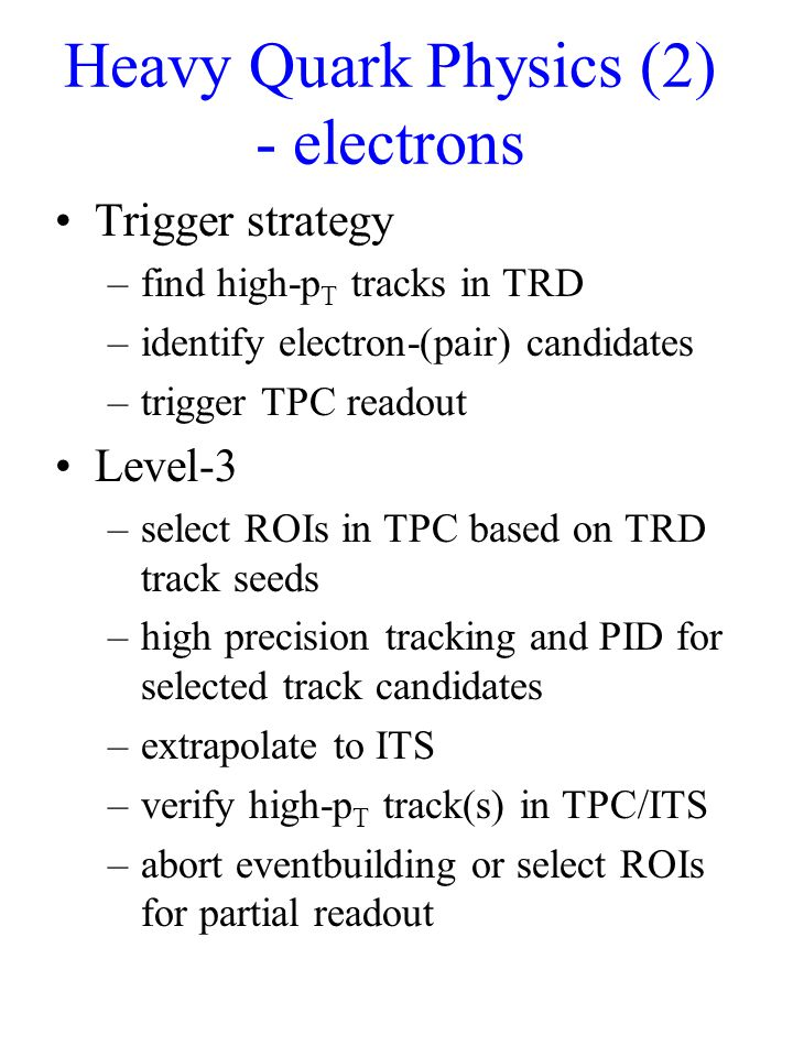 Heavy Quark Physics (2) - electrons Trigger strategy –find high-p T tracks in TRD –identify electron-(pair) candidates –trigger TPC readout Level-3 –select ROIs in TPC based on TRD track seeds –high precision tracking and PID for selected track candidates –extrapolate to ITS –verify high-p T track(s) in TPC/ITS –abort eventbuilding or select ROIs for partial readout