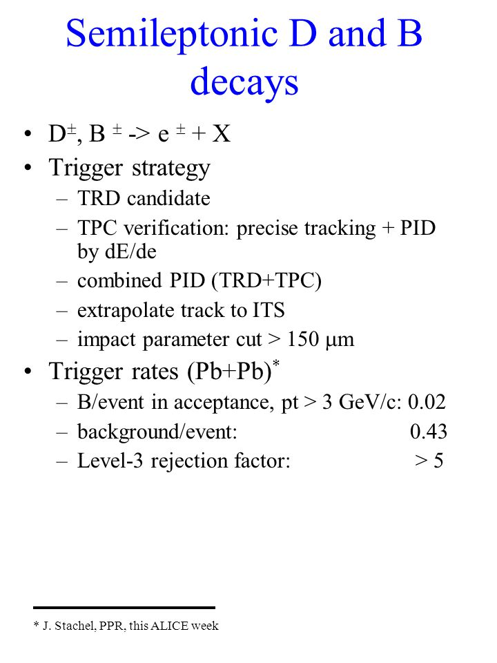 Semileptonic D and B decays D , B  -> e  + X Trigger strategy –TRD candidate –TPC verification: precise tracking + PID by dE/de –combined PID (TRD+TPC) –extrapolate track to ITS –impact parameter cut > 150  m Trigger rates (Pb+Pb) * –B/event in acceptance, pt > 3 GeV/c: 0.02 –background/event: 0.43 –Level-3 rejection factor: > 5 * J.