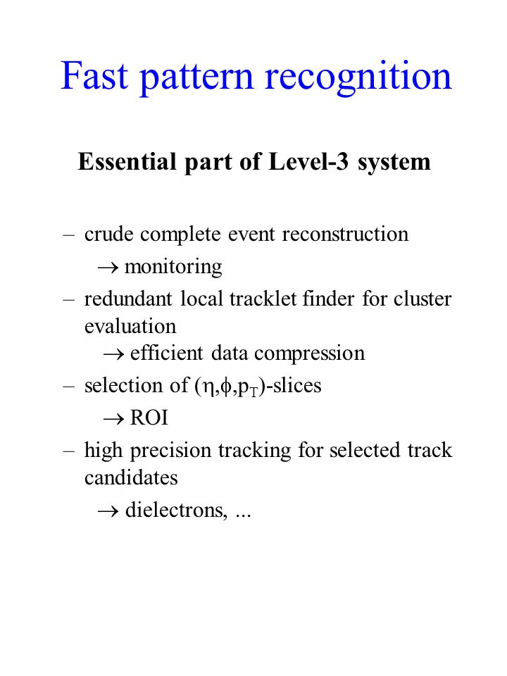 Fast pattern recognition Essential part of Level-3 system –crude complete event reconstruction  monitoring –redundant local tracklet finder for cluster evaluation  efficient data compression –selection of ( , ,p T )-slices  ROI –high precision tracking for selected track candidates  dielectrons,...
