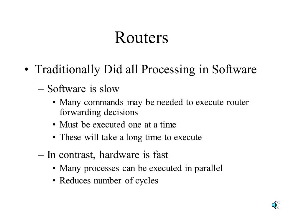 Routers Traditionally Did all Processing in Software –Software is slow Many commands may be needed to execute router forwarding decisions Must be exec