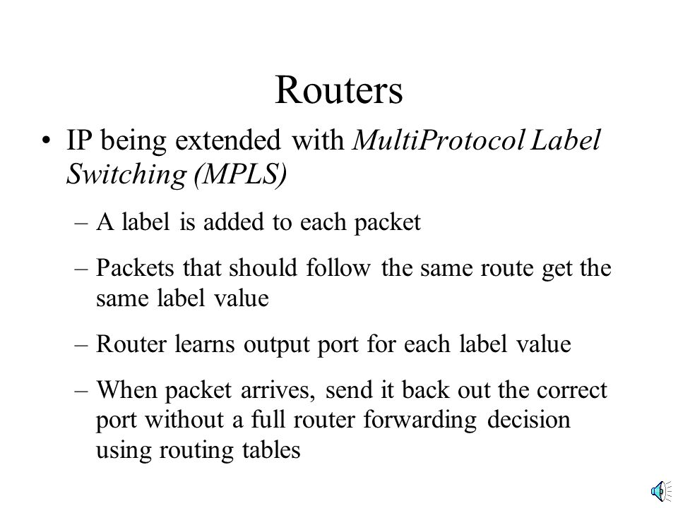 Routers IP being extended with MultiProtocol Label Switching (MPLS) –A label is added to each packet –Packets that should follow the same route get the same label value –Router learns output port for each label value –When packet arrives, send it back out the correct port without a full router forwarding decision using routing tables