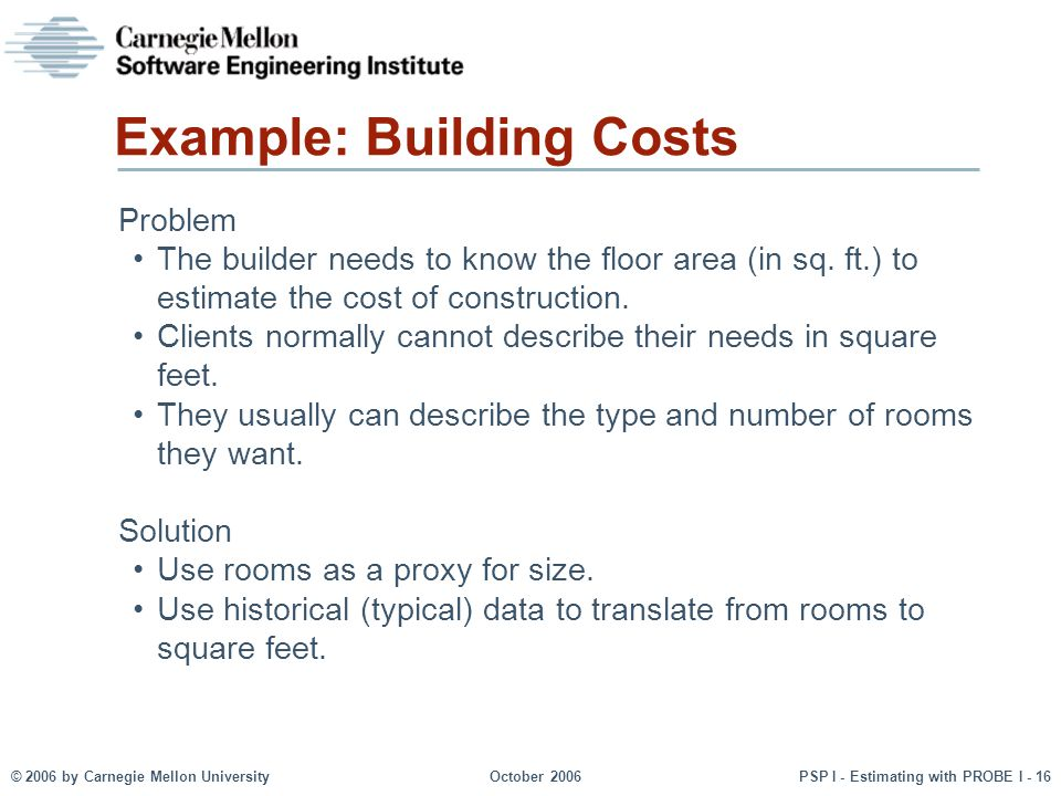 © 2006 by Carnegie Mellon University October 2006 PSP I - Estimating with PROBE I - 16 Example: Building Costs Problem The builder needs to know the floor area (in sq.