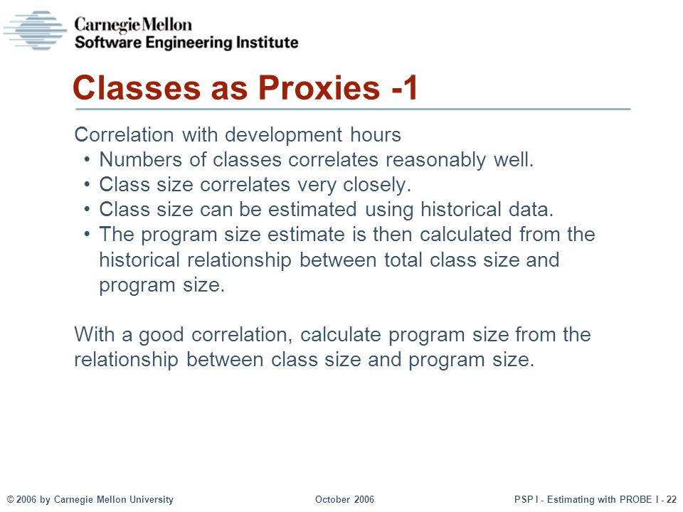© 2006 by Carnegie Mellon University October 2006 PSP I - Estimating with PROBE I - 22 Classes as Proxies -1 Correlation with development hours Numbers of classes correlates reasonably well.