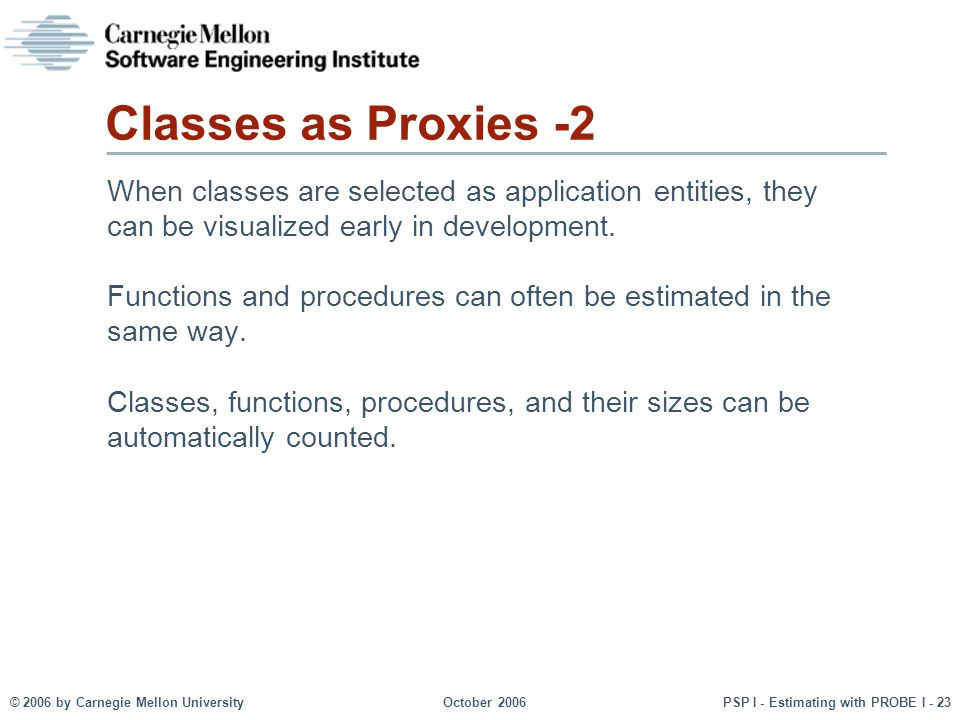 © 2006 by Carnegie Mellon University October 2006 PSP I - Estimating with PROBE I - 23 Classes as Proxies -2 When classes are selected as application entities, they can be visualized early in development.