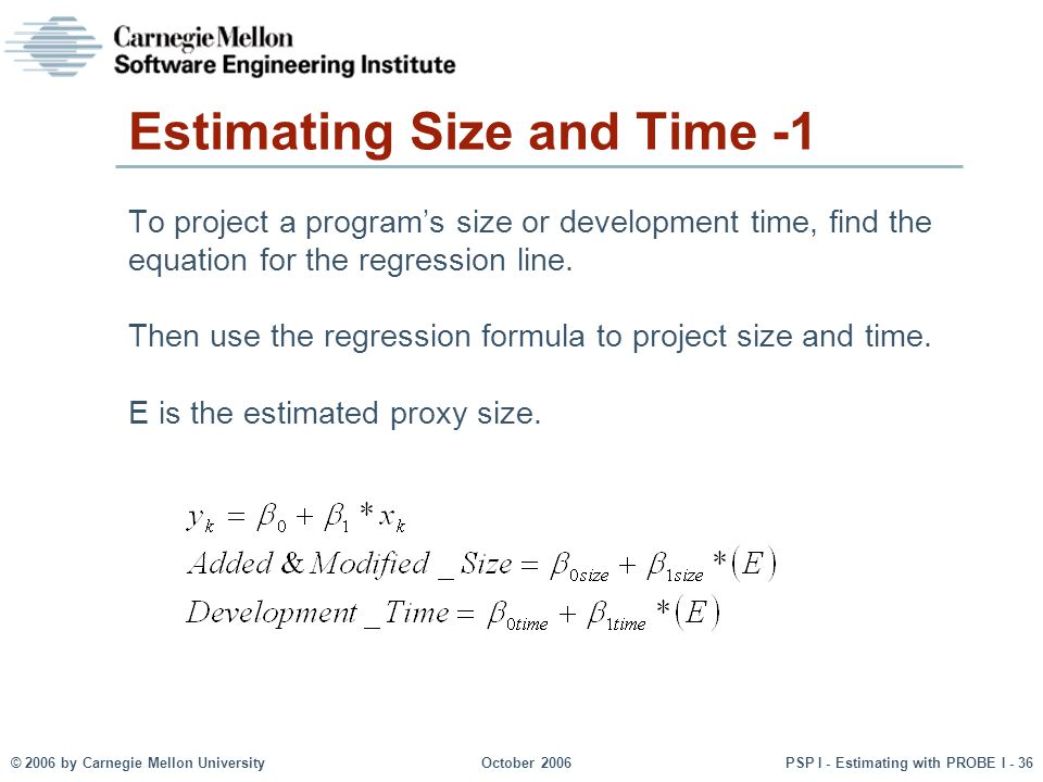 © 2006 by Carnegie Mellon University October 2006 PSP I - Estimating with PROBE I - 36 Estimating Size and Time -1 To project a program's size or development time, find the equation for the regression line.