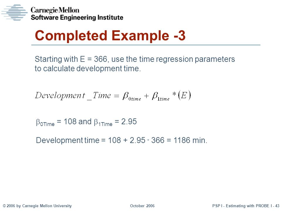 © 2006 by Carnegie Mellon University October 2006 PSP I - Estimating with PROBE I - 43 Completed Example -3 Starting with E = 366, use the time regression parameters to calculate development time.