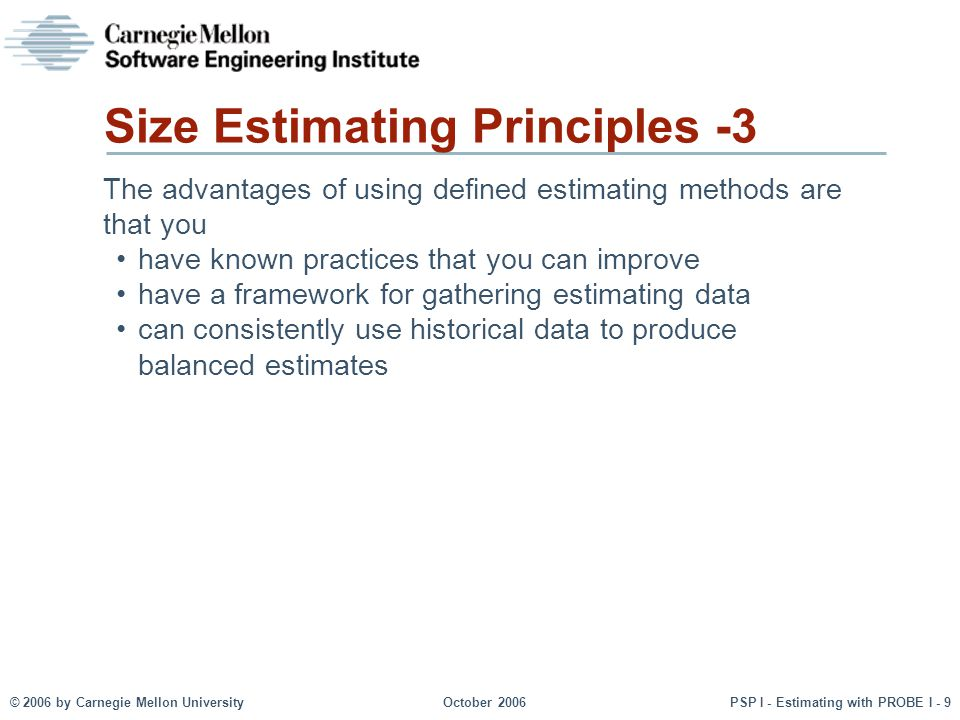 © 2006 by Carnegie Mellon University October 2006 PSP I - Estimating with PROBE I - 9 The advantages of using defined estimating methods are that you have known practices that you can improve have a framework for gathering estimating data can consistently use historical data to produce balanced estimates Size Estimating Principles -3