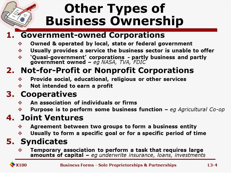 X100Business Forms - Sole Proprietorships & PartnershipsL3-3 General Categories of Business Ownership 2.Partnership  General Partnership  Limited Partnership  Limited Liability Partnership or 'LLP' The different forms have evolved in response to the specific needs of business people.