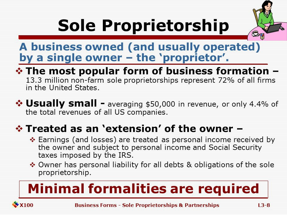 X100Business Forms - Sole Proprietorships & PartnershipsL3-7 Entities Governing Forms of Business Ownership IRS Income & FICA Taxes STATE Legal Charters SEC Securities Regulations Forms of Ownership Sole Proprietorships Partnerships General Corporations 'C' Corps 'S' Corps Limited 'LLP' Publicly Traded Limited Liability Companies Multi-member Single-member http://www.IN.gov/sos/ http://www.sec.gov/