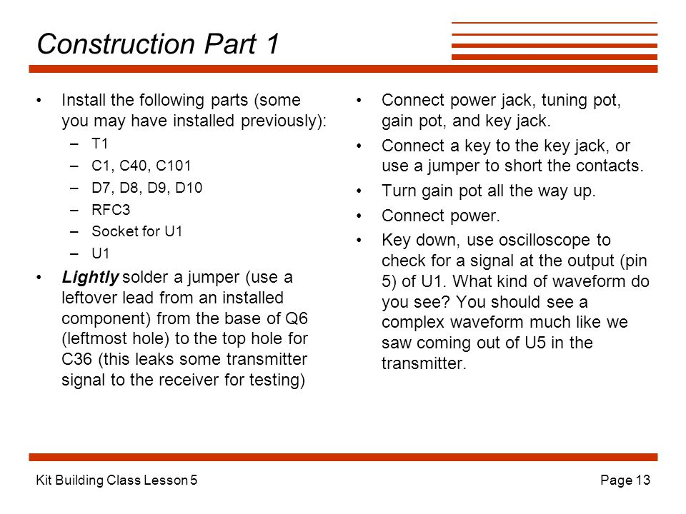 Kit Building Class Lesson 5Page 13 Construction Part 1 Install the following parts (some you may have installed previously): –T1 –C1, C40, C101 –D7, D8, D9, D10 –RFC3 –Socket for U1 –U1 Lightly solder a jumper (use a leftover lead from an installed component) from the base of Q6 (leftmost hole) to the top hole for C36 (this leaks some transmitter signal to the receiver for testing) Connect power jack, tuning pot, gain pot, and key jack.