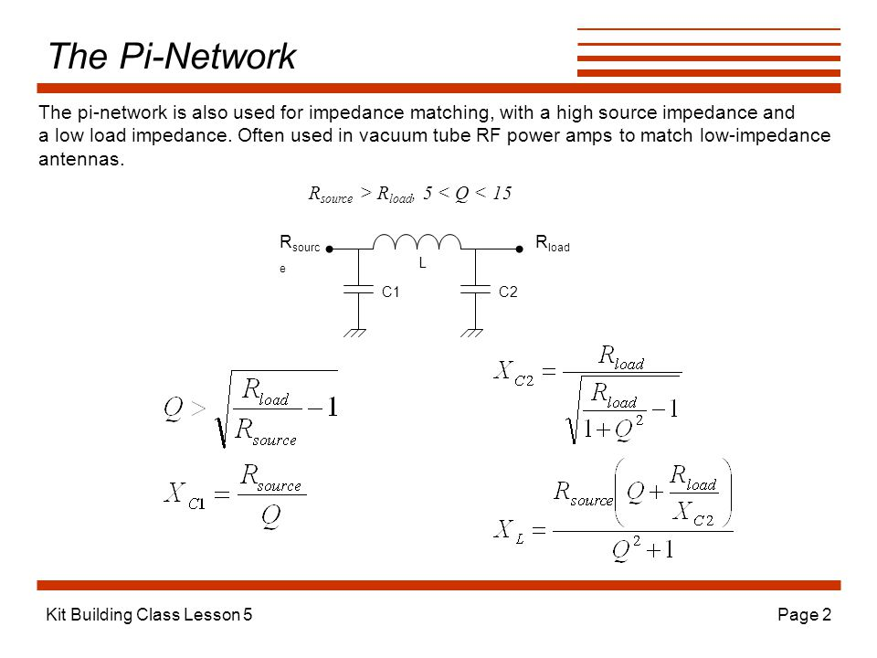 Kit Building Class Lesson 5Page 2 The Pi-Network L C2 R sourc e R load The pi-network is also used for impedance matching, with a high source impedance and a low load impedance.
