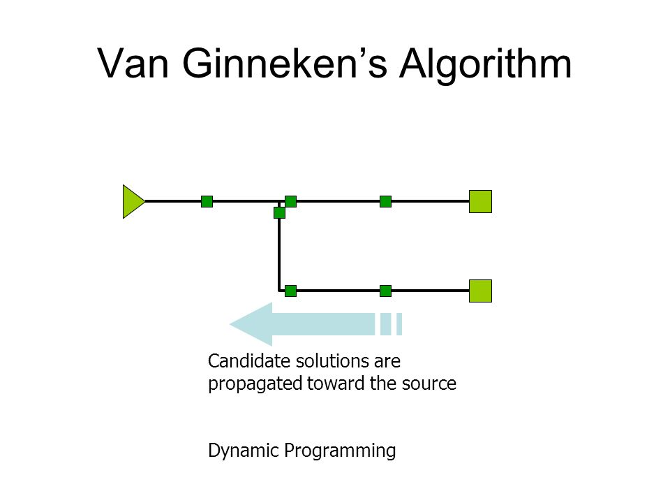 Van Ginneken's Algorithm Candidate solutions are propagated toward the source Dynamic Programming