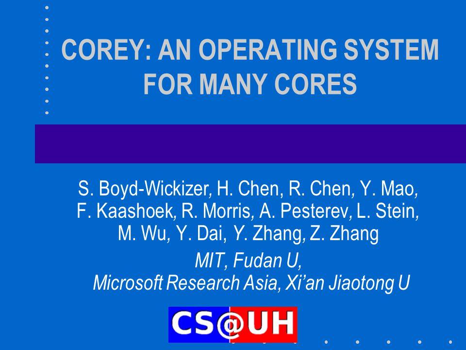 COREY: AN OPERATING SYSTEM FOR MANY CORES S. Boyd-Wickizer, H. Chen, R. Chen, Y. Mao, F. Kaashoek, R. Morris, A. Pesterev, L. Stein, M. Wu, Y. Dai, Y.