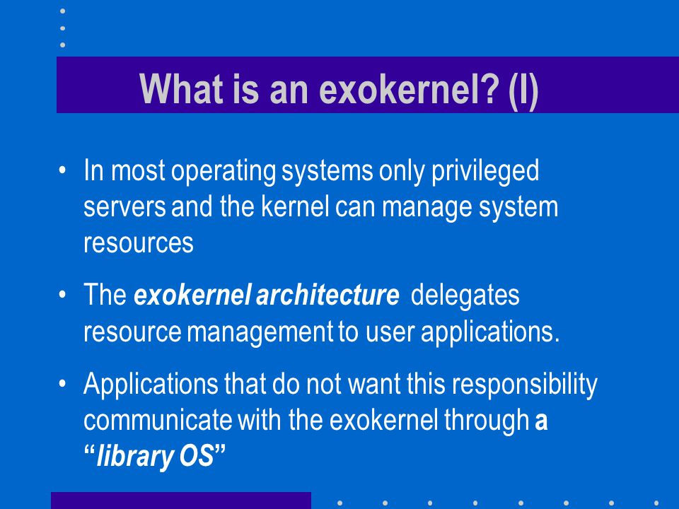 What is an exokernel? (I) In most operating systems only privileged servers and the kernel can manage system resources The exokernel architecture dele