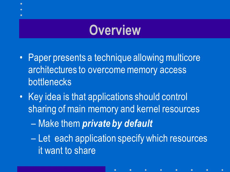 Overview Paper presents a technique allowing multicore architectures to overcome memory access bottlenecks Key idea is that applications should contro