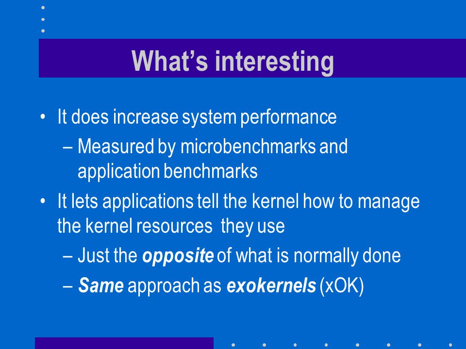 What's interesting It does increase system performance –Measured by microbenchmarks and application benchmarks It lets applications tell the kernel ho