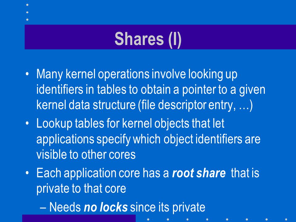 Shares (I) Many kernel operations involve looking up identifiers in tables to obtain a pointer to a given kernel data structure (file descriptor entry