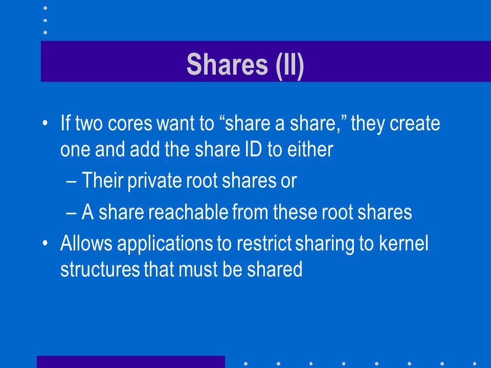 """Shares (II) If two cores want to """"share a share,"""" they create one and add the share ID to either –Their private root shares or –A share reachable from"""